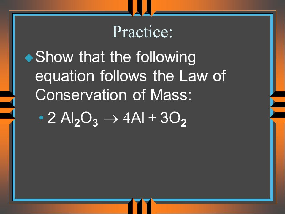 Practice: Show that the following equation follows the Law of Conservation of Mass: 2 Al2O3 ® 4Al + 3O2.