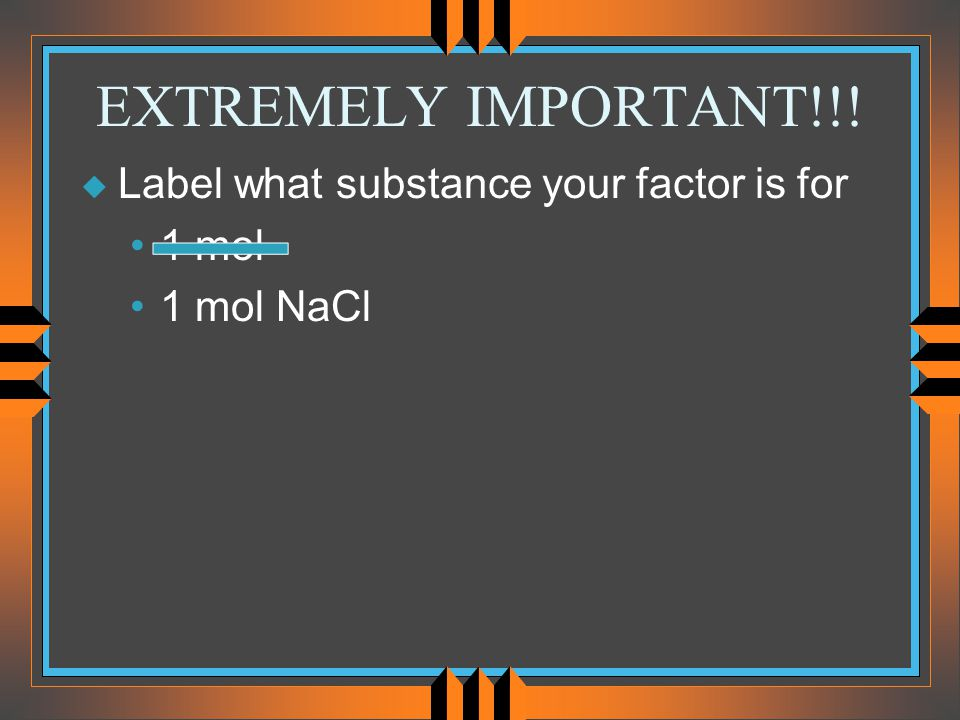 EXTREMELY IMPORTANT!!! Label what substance your factor is for 1 mol