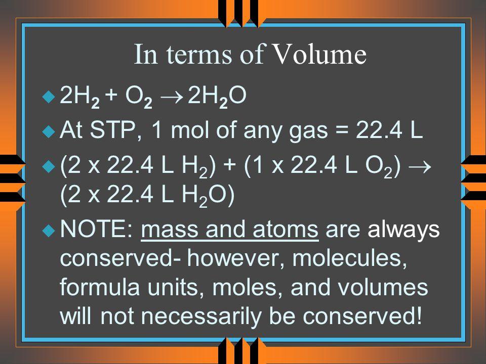In terms of Volume 2H2 + O2 ® 2H2O At STP, 1 mol of any gas = 22.4 L
