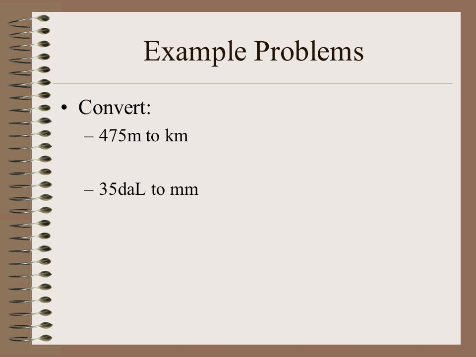 Example Problems Convert: 475m to km 35daL to mm