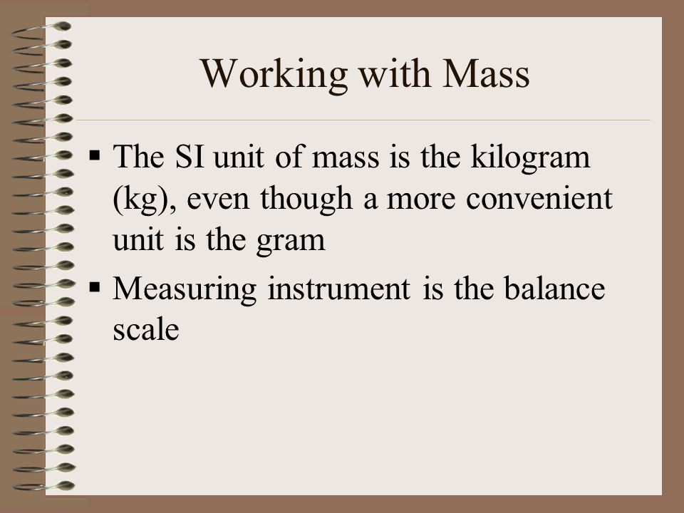 Working with Mass The SI unit of mass is the kilogram (kg), even though a more convenient unit is the gram.