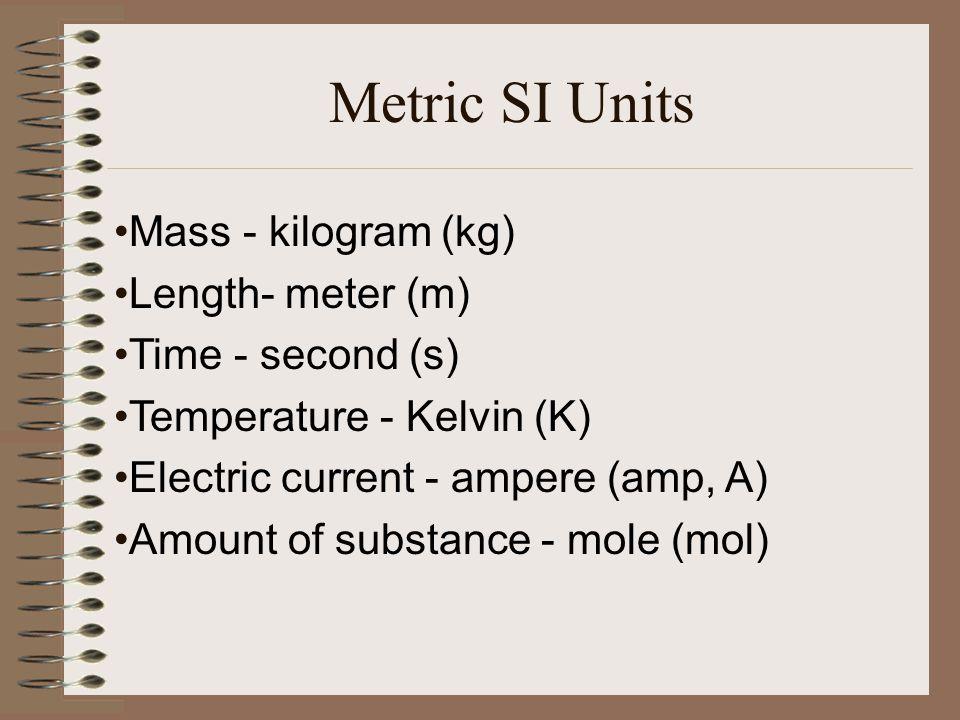 Metric SI Units Mass - kilogram (kg) Length- meter (m)
