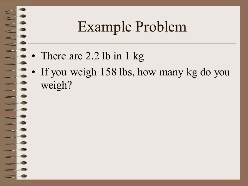 Example Problem There are 2.2 lb in 1 kg