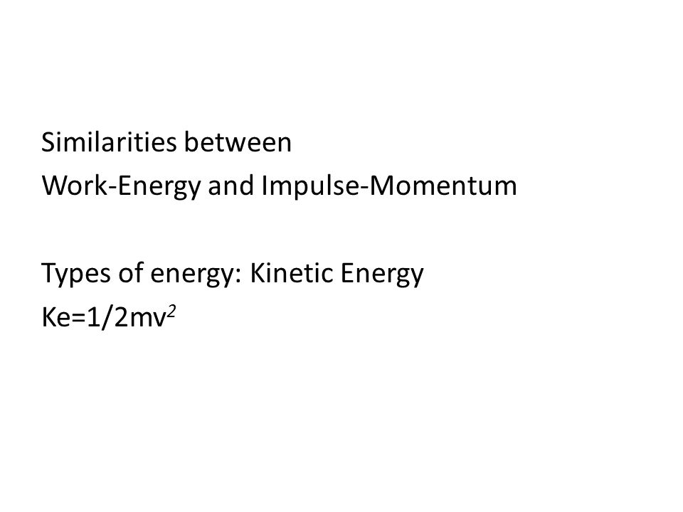 Similarities between Work-Energy and Impulse-Momentum Types of energy: Kinetic Energy Ke=1/2mv2
