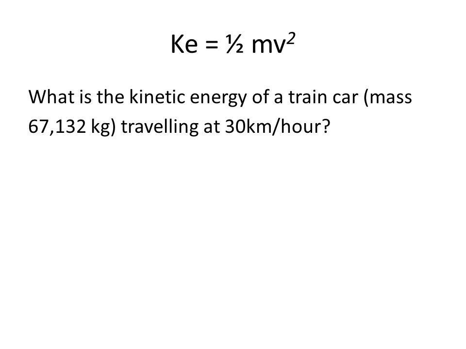 Ke = ½ mv2 What is the kinetic energy of a train car (mass 67,132 kg) travelling at 30km/hour