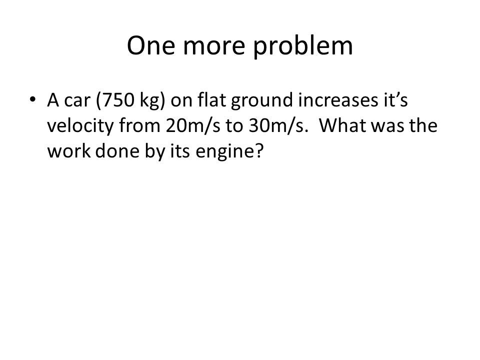 One more problem A car (750 kg) on flat ground increases it's velocity from 20m/s to 30m/s.