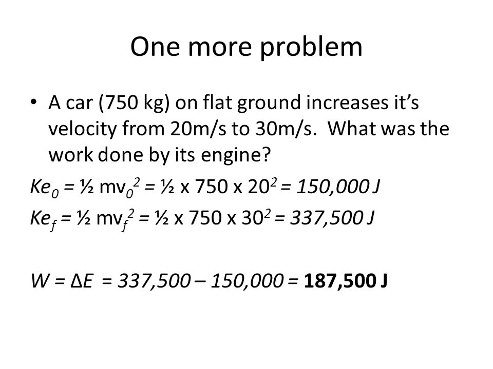 One more problem A car (750 kg) on flat ground increases it's velocity from 20m/s to 30m/s. What was the work done by its engine