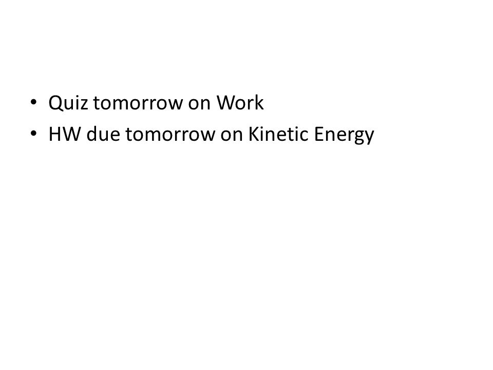 Quiz tomorrow on Work HW due tomorrow on Kinetic Energy