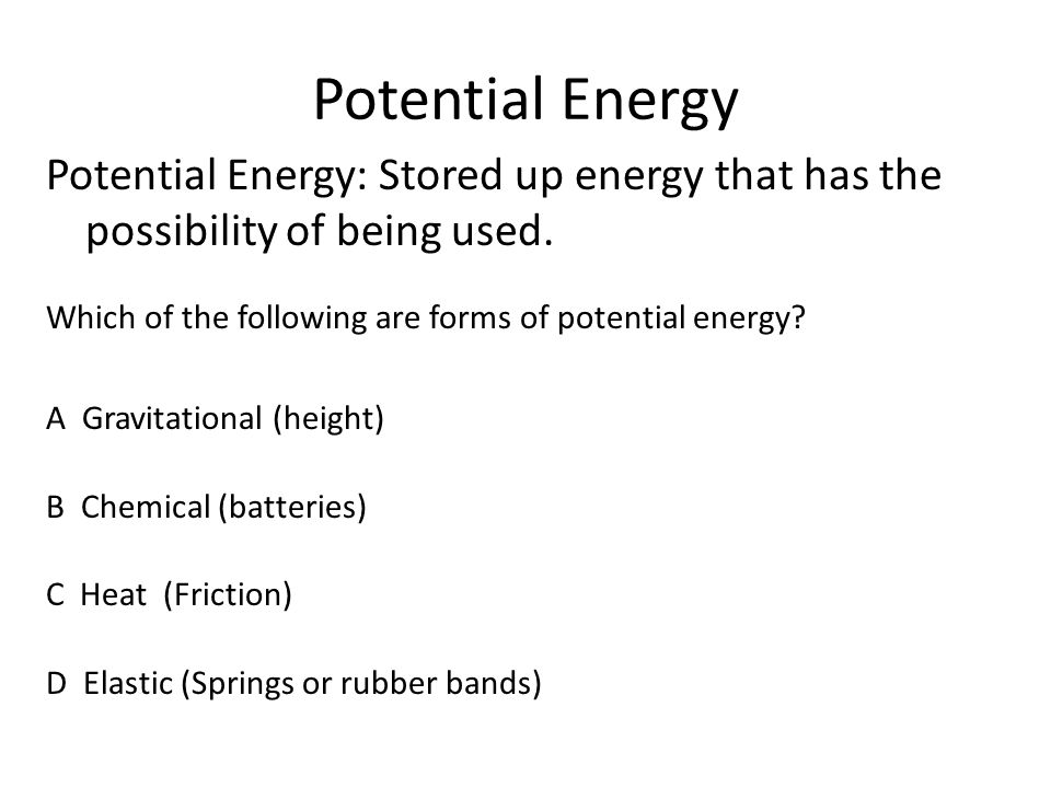 Potential Energy Potential Energy: Stored up energy that has the possibility of being used. Which of the following are forms of potential energy