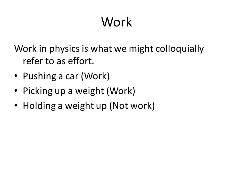 Work Work in physics is what we might colloquially refer to as effort.