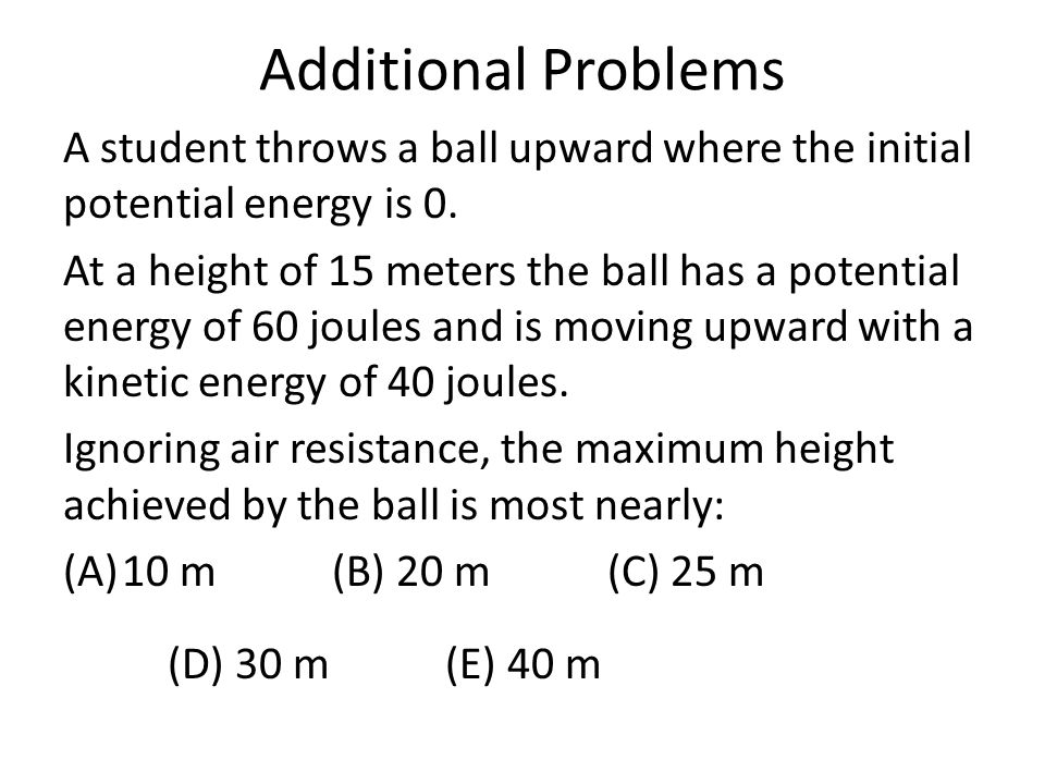 Additional Problems A student throws a ball upward where the initial potential energy is 0.