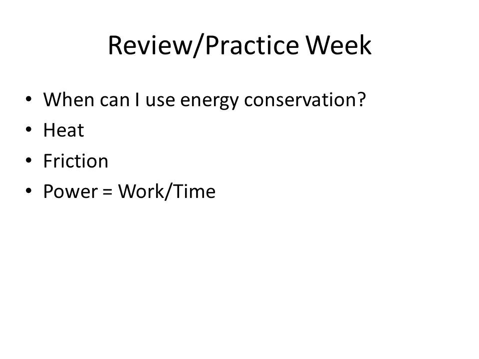 Review/Practice Week When can I use energy conservation Heat Friction