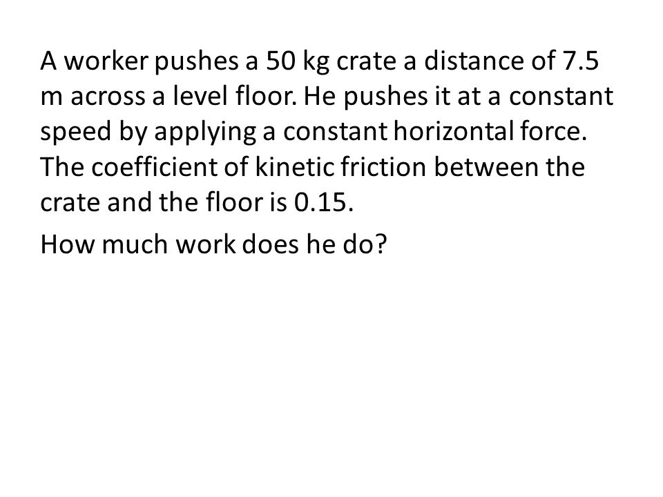 A worker pushes a 50 kg crate a distance of 7.5 m across a level floor.