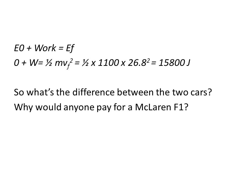 E0 + Work = Ef 0 + W= ½ mvf2 = ½ x 1100 x 26