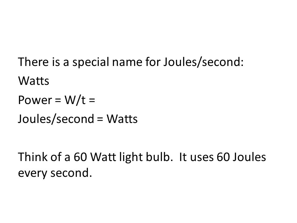 There is a special name for Joules/second: Watts Power = W/t = Joules/second = Watts Think of a 60 Watt light bulb.