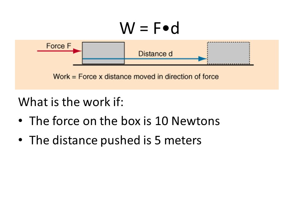 W = F•d What is the work if: The force on the box is 10 Newtons