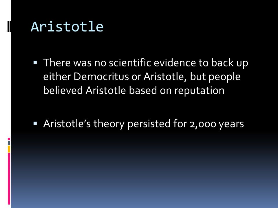 Aristotle There was no scientific evidence to back up either Democritus or Aristotle, but people believed Aristotle based on reputation.
