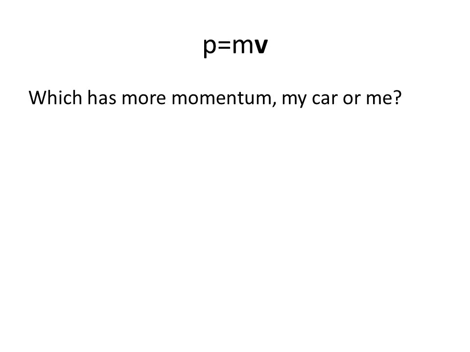 p=mv Which has more momentum, my car or me