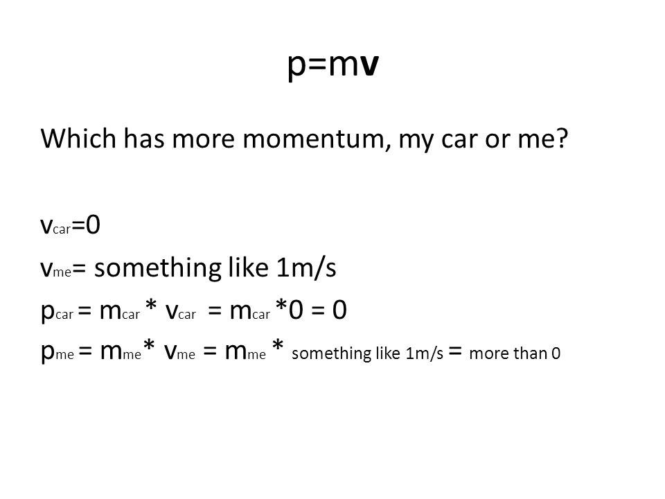 p=mv Which has more momentum, my car or me vcar=0