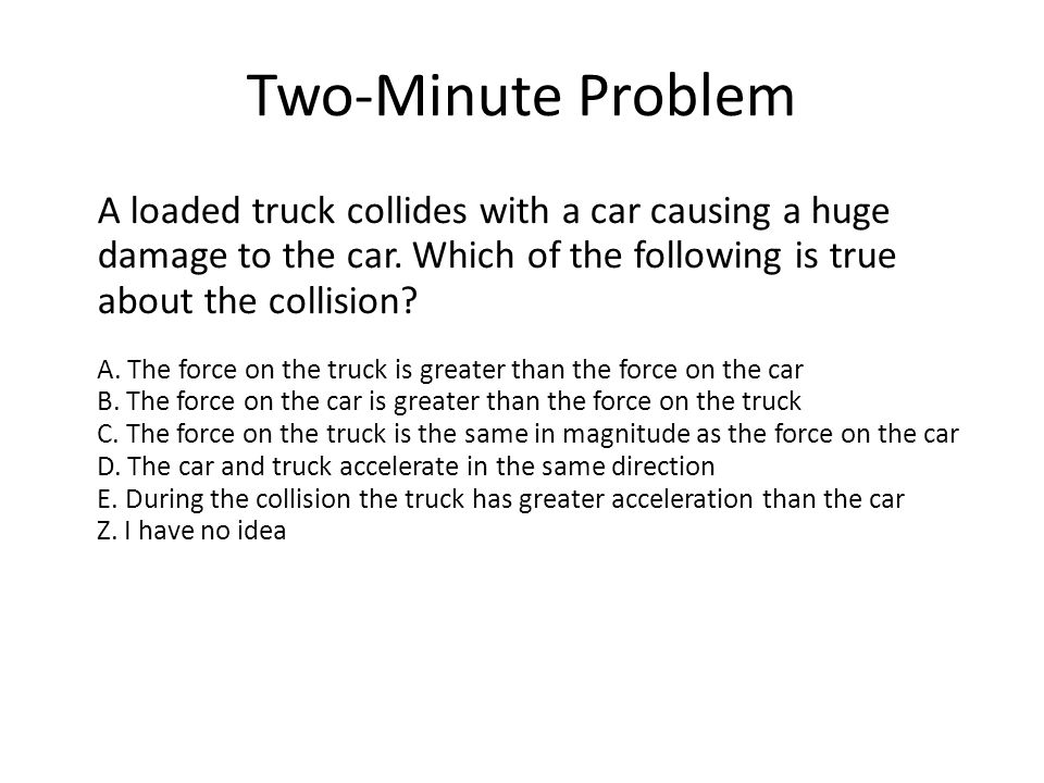 Two-Minute Problem A loaded truck collides with a car causing a huge damage to the car. Which of the following is true about the collision
