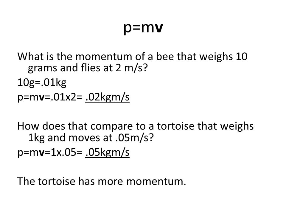 p=mv What is the momentum of a bee that weighs 10 grams and flies at 2 m/s 10g=.01kg. p=mv=.01x2= .02kgm/s.