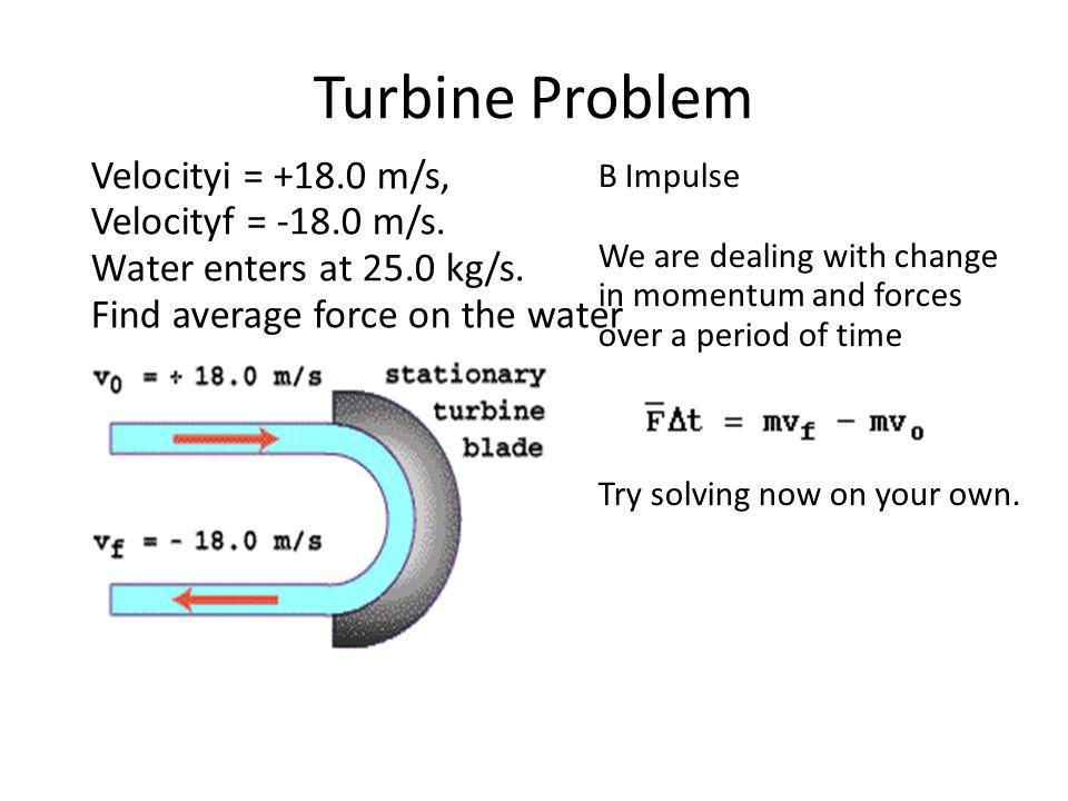Turbine Problem Velocityi = +18.0 m/s, Velocityf = -18.0 m/s.