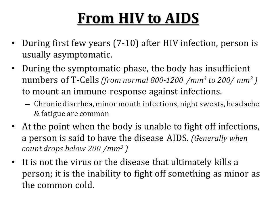 From HIV to AIDS During first few years (7-10) after HIV infection, person is usually asymptomatic.