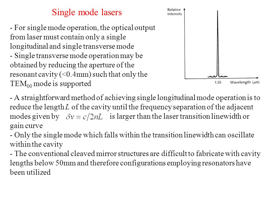 Single mode lasers - For single mode operation, the optical output from laser must contain only a single longitudinal and single transverse mode.