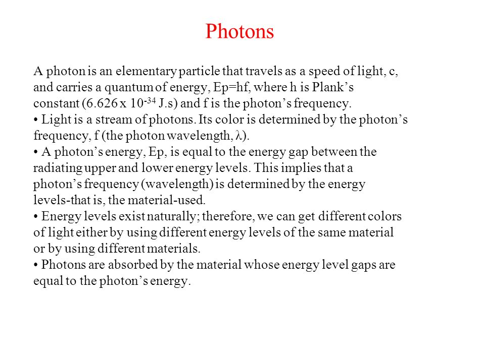 Photons A photon is an elementary particle that travels as a speed of light, c, and carries a quantum of energy, Ep=hf, where h is Plank's.