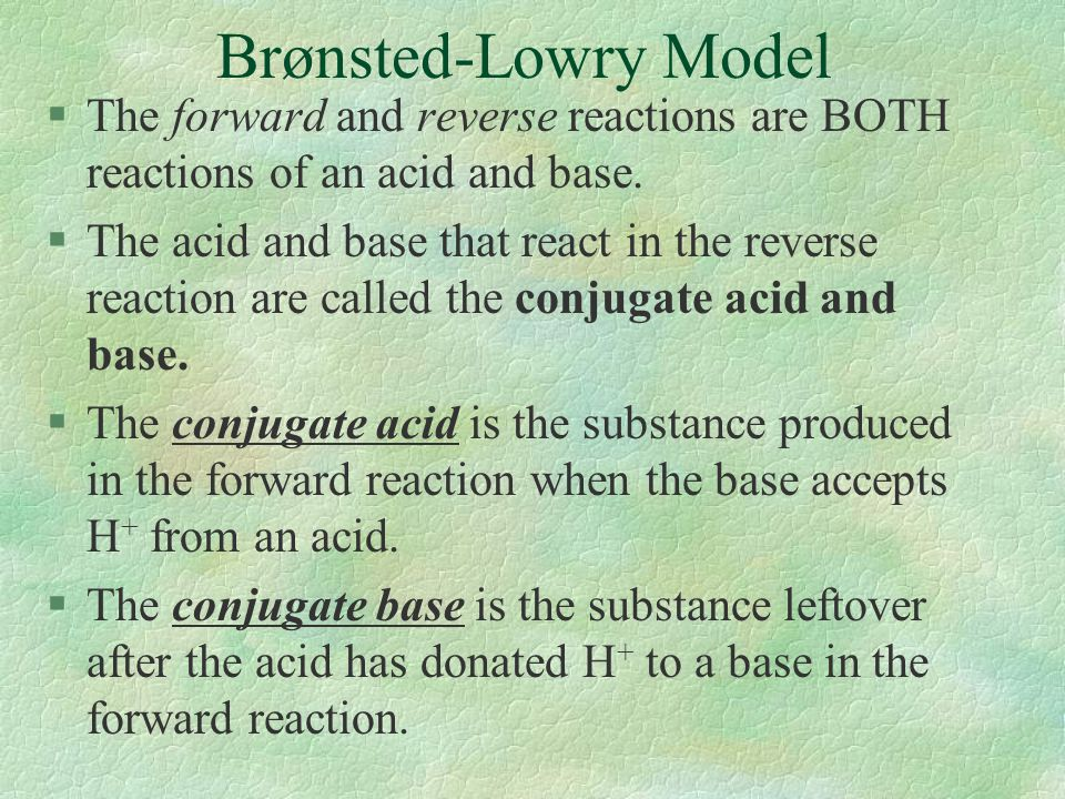 Brønsted-Lowry Model The forward and reverse reactions are BOTH reactions of an acid and base.