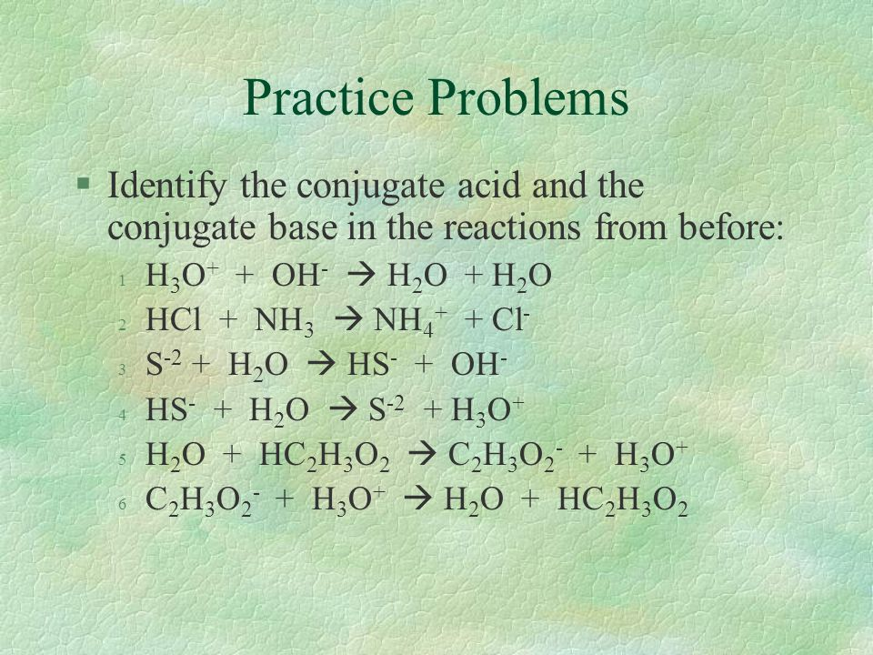 Practice Problems Identify the conjugate acid and the conjugate base in the reactions from before: H3O+ + OH-  H2O + H2O.