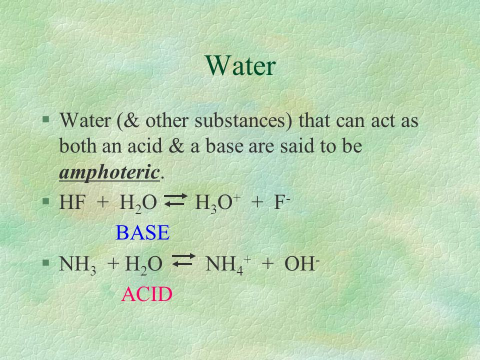 Water Water (& other substances) that can act as both an acid & a base are said to be amphoteric. HF + H2O H3O+ + F-