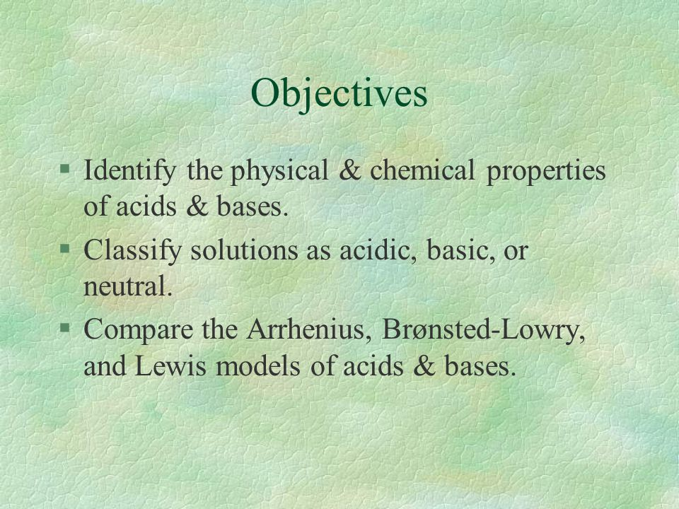 Objectives Identify the physical & chemical properties of acids & bases. Classify solutions as acidic, basic, or neutral.