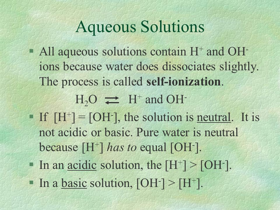 Aqueous Solutions All aqueous solutions contain H+ and OH- ions because water does dissociates slightly. The process is called self-ionization.