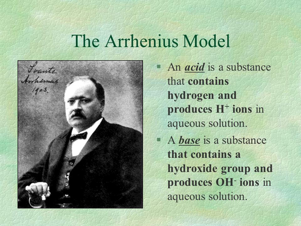 The Arrhenius Model An acid is a substance that contains hydrogen and produces H+ ions in aqueous solution.