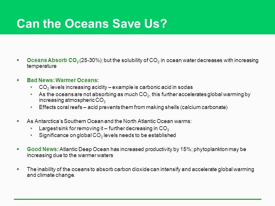 Can the Oceans Save Us Oceans Absorb CO2 (25-30%); but the solubility of CO2 in ocean water decreases with increasing temperature.