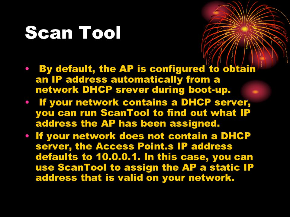 Scan Tool By default, the AP is configured to obtain an IP address automatically from a network DHCP srever during boot-up.