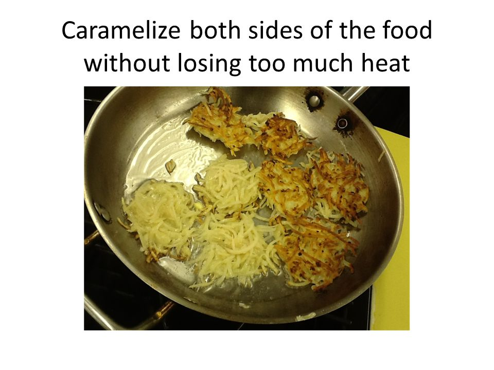 Caramelize both sides of the food without losing too much heat