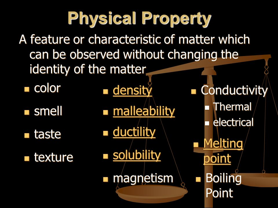 Physical Property A feature or characteristic of matter which can be observed without changing the identity of the matter.
