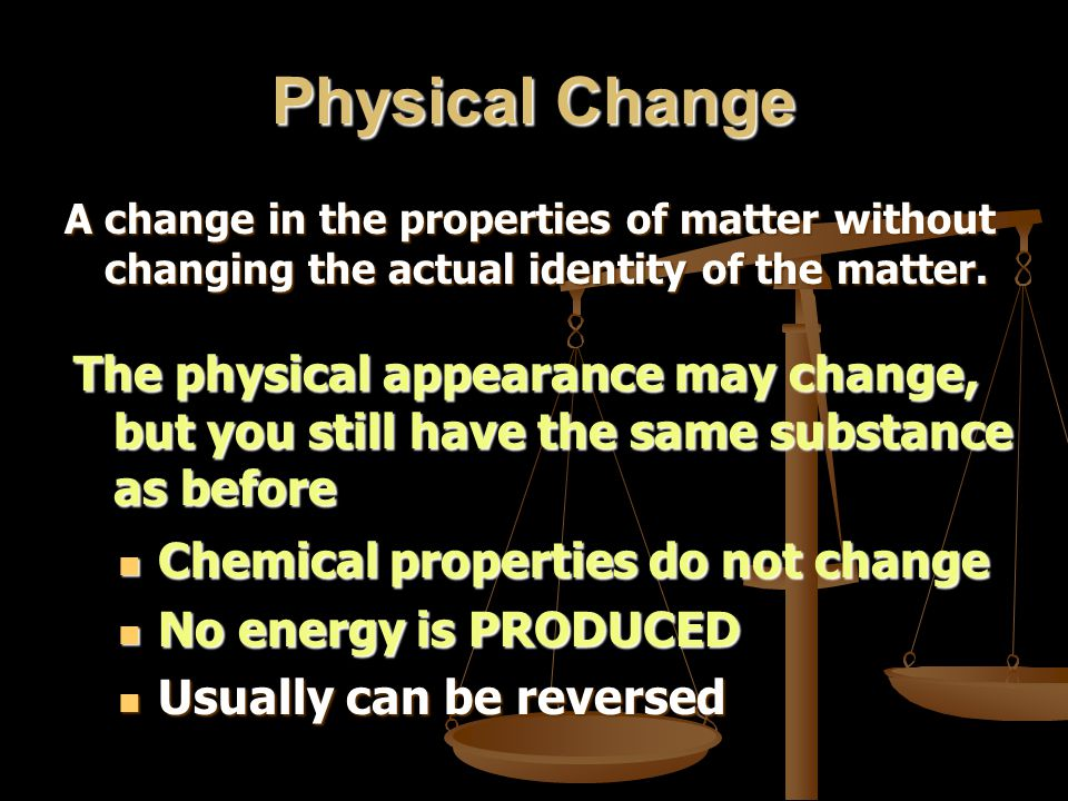 Physical Change A change in the properties of matter without changing the actual identity of the matter.