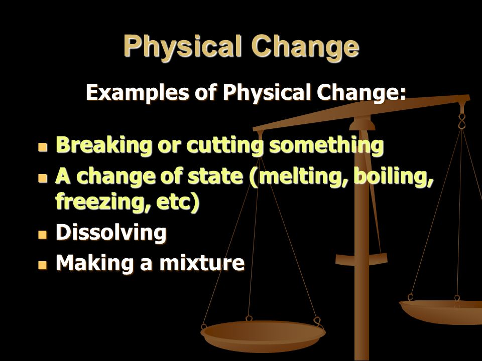 Physical Change Examples of Physical Change: