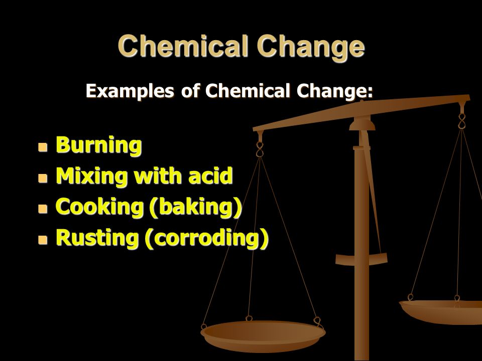 Chemical Change Burning Mixing with acid Cooking (baking)