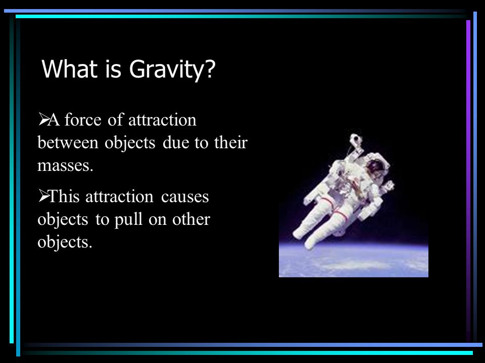 What is Gravity. A force of attraction between objects due to their masses.