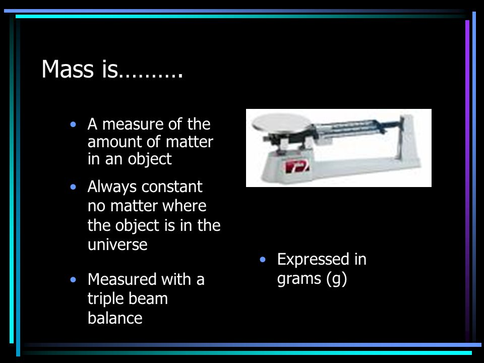 Mass is………. A measure of the amount of matter in an object