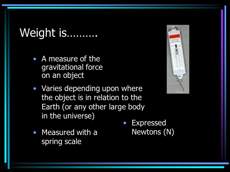 Weight is………. A measure of the gravitational force on an object