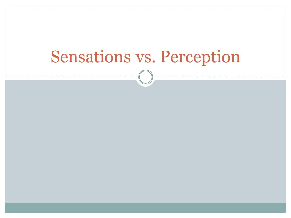 Sensations vs. Perception