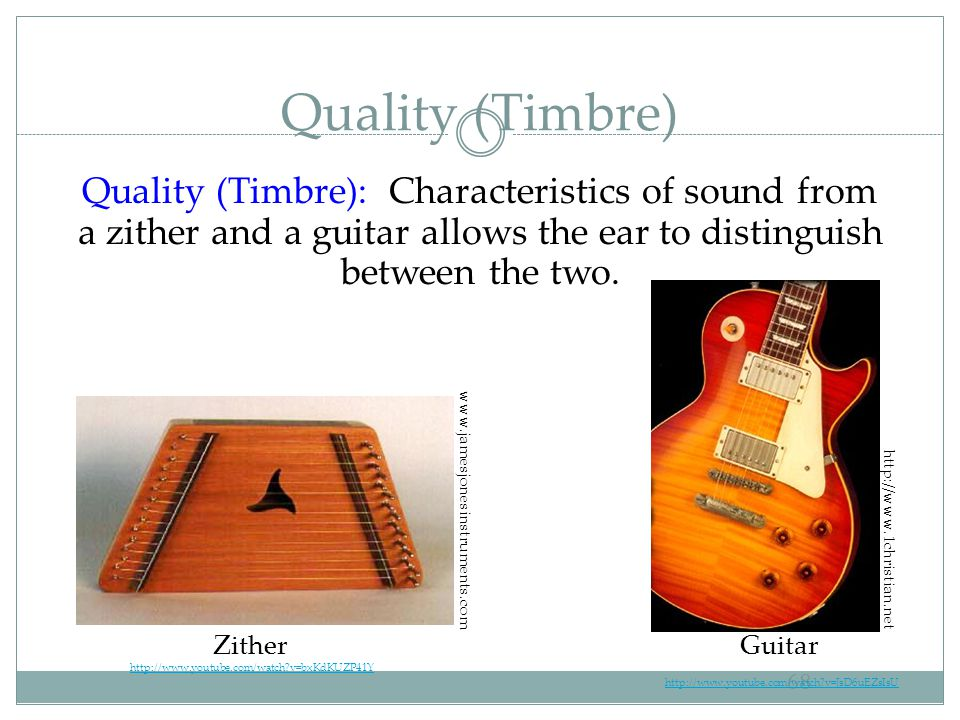 Quality (Timbre) Quality (Timbre): Characteristics of sound from a zither and a guitar allows the ear to distinguish between the two.