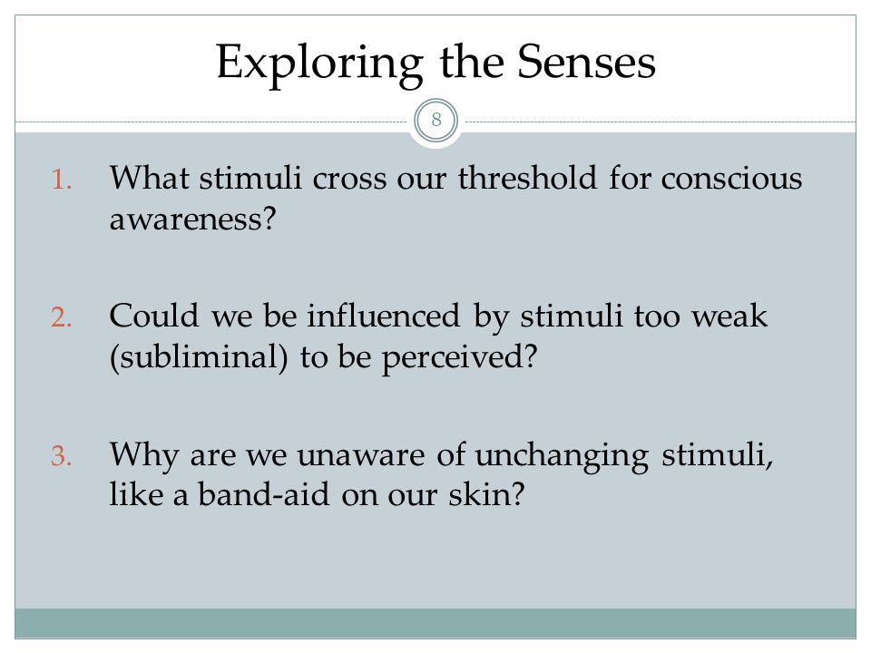 Exploring the Senses What stimuli cross our threshold for conscious awareness