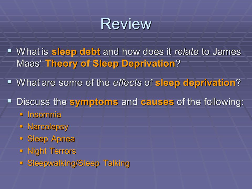 Review What is sleep debt and how does it relate to James Maas' Theory of Sleep Deprivation What are some of the effects of sleep deprivation