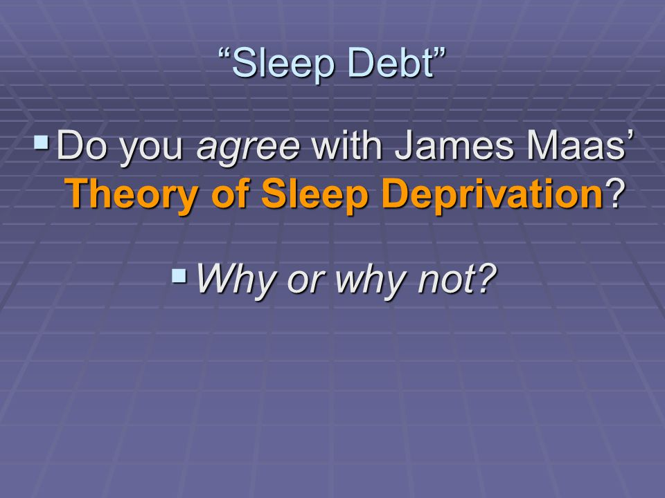 Do you agree with James Maas' Theory of Sleep Deprivation